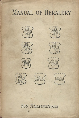 Image for The Manual of Heraldry - a concise description of the several terms used, and containing a dictionary of every designation in the science