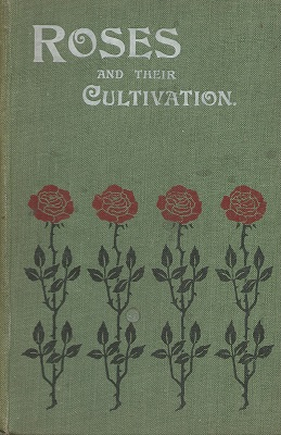 Image for Roses and Their Cultivation - A practical guide to the cultivation of the rose out-doors and under glass including a synopsis of the different types of roses . together with a description of their chief insect pests and fungoid diseases.