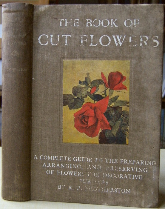 Image for The Book of Cut Flowers - a complete guide to the preparing, arranging, and preserving of flowers for decorative purposes